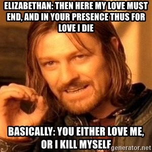 One Does Not Simply - Elizabethan: Then here my love must end, and in your presence thus for love I die Basically: You either love me, or I kill myself