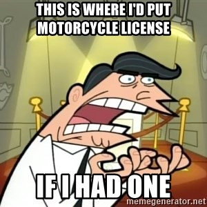 If I had one- Timmy's Dad - This is where I'd put motorcycle license  If i had one