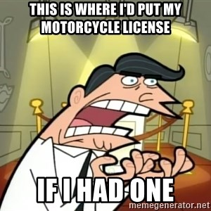 If I had one- Timmy's Dad - This is where I'd put my motorcycle license  If I had one