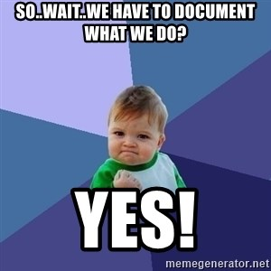 Success Kid - So..wait..we have to document what we do? yes!