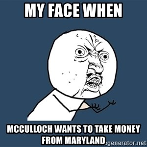 Y U No - My face when McCulloch wants to take money from Maryland