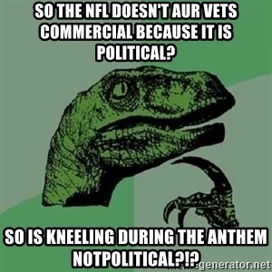 Philosoraptor - So the NFL doesn't aur Vets commercial because it is political? So is kneeling during the Anthem notpolitical?!?