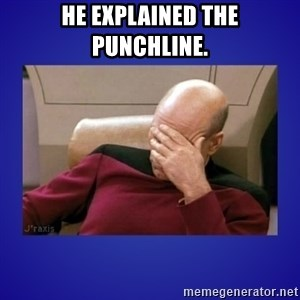 Picard facepalm  - He explained the punchline.