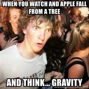 sudden realization guy - when you watch and apple fall from a tree  and think... gravity