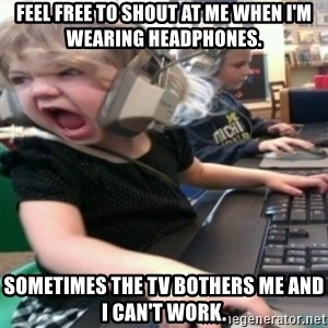 angry gamer girl - Feel free to shout at me when I'm wearing headphones. Sometimes the TV bothers me and I can't work.