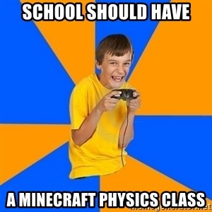 Annoying Gamer Kid - school should have a minecraft physics class