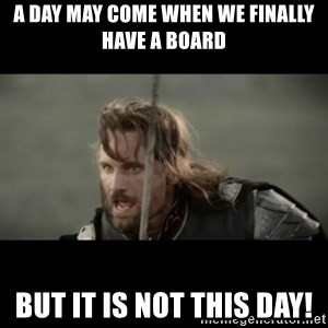But it is not this Day ARAGORN - a day may come when we finally have a board but it is not this day!