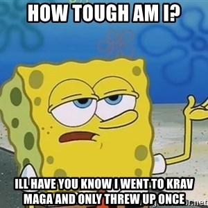 I'll have you know Spongebob - How tough am i? Ill have you know i went to krav maga and only threw up once