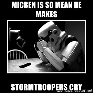 Sad Trooper - micben is so mean he makes  stormtroopers cry