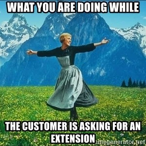 Look at all the things - what you are doing while the customer is asking for an extension