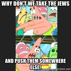 Pushing Patrick - Why don't we take the Jews And push them somewhere else!