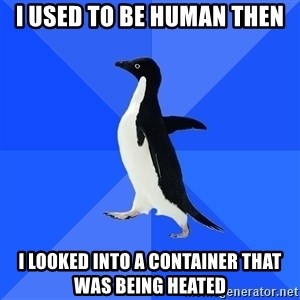 Socially Awkward Penguin - I used to be human then I looked into a container that was being heated