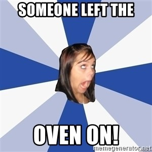 Annoying Facebook Girl - someone left the oven on!