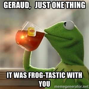 Kermit The Frog Drinking Tea - Geraud,   just one thing it was Frog-Tastic with you