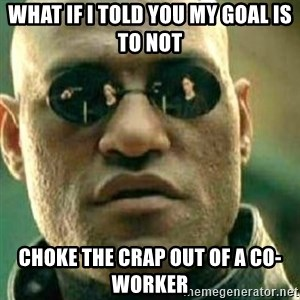 What If I Told You - what if i told you my goal is to not choke the crap out of a co-worker