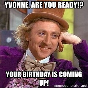 Willy Wonka - Yvonne, are you ready!? Your birthday is coming up!