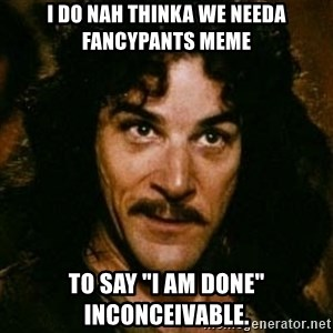 """You keep using that word, I don't think it means what you think it means - I do nah thinka we needa fancypants meme To say """"I am done""""  Inconceivable."""
