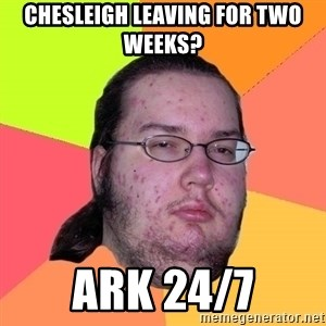Butthurt Dweller - Chesleigh leaving for two weeks? Ark 24/7