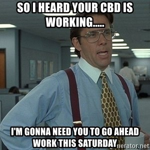 That'd be great guy - So I heard your CBD is working..... I'm gonna need you to go ahead work this Saturday