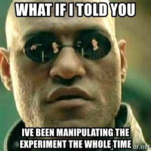 What If I Told You - What if i told you ive been manipulating the experiment the whole time