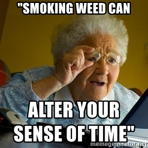 "Internet Grandma Surprise - ""SMOKING WEED CAN                                                                                  ALTER YOUR SENSE OF TIME"""
