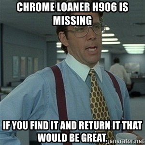 Office Space Boss - Chrome loaner H906 is missing  If you find it and return it that would be great.