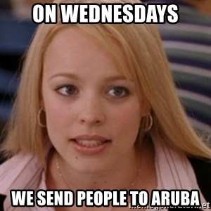 mean girls - On Wednesdays  we send people to aruba