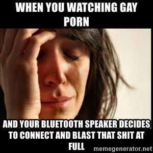 First World Problems - when you watching gay porn  and your bluetooth speaker decides to connect and blast that shit at full