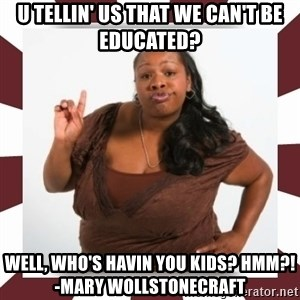 Sassy Black Woman - u tellin' us that we can't be educated? well, who's havin you kids? HMM?!      -mary wollstonecraft