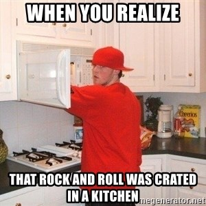 Scumbag Steve - when you realize that rock and roll was crated in a kitchen