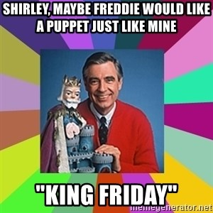 "mr rogers  - shirley, maybe freddie would like a puppet just like mine ""king friday"""