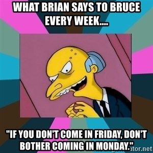 "Mr. Burns - What Brian says to Bruce every week.... ""If you don't come in Friday, don't bother coming in Monday."""
