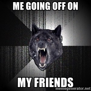 Insanity Wolf - Me going off on my friends