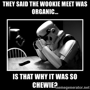 Sad Trooper - They said the wookie meet was organic... Is that why it was so Chewie?