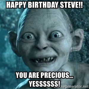 My Precious Gollum - Happy Birthday Steve!! You are PRECIOUS... Yessssss!