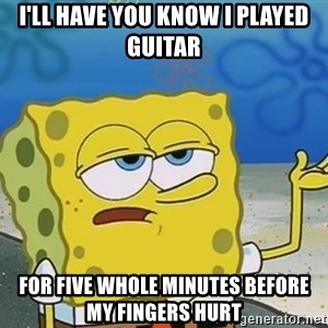 I'll have you know Spongebob - i'll have you know i played guitar for five whole minutes before my fingers hurt