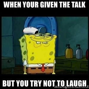 Don't you, Squidward? - When your given the Talk  But you try not to laugh