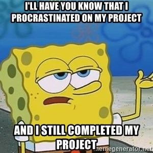 I'll have you know Spongebob - I'll have you know that I procrastinated on my project and I still completed my project