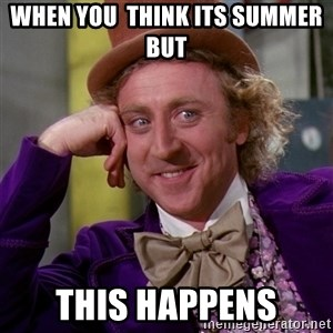 Willy Wonka - when you  think its summer  but this happens