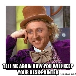Willy Wanka - Tell me again how you will keep your desk printer