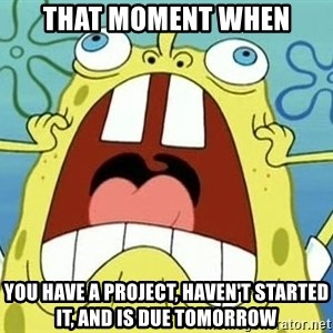 Enraged Spongebob - That moment when you have a project, haven't started it, and is due tomorrow