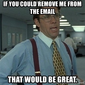 Office Space Boss - If you could remove me from the email  That would be great.