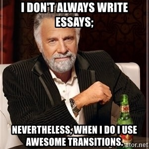 The Most Interesting Man In The World - I don't always write essays; nevertheless, when I do I use awesome transitions.