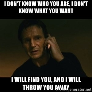 liam neeson taken - I don't know who you are, I don't know what you want I will find you, and I will throw you away