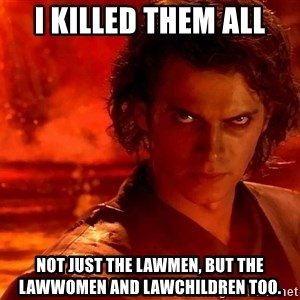 Anakin Skywalker - I killed them all not just the lawmen, but the lawwomen and lawchildren too.
