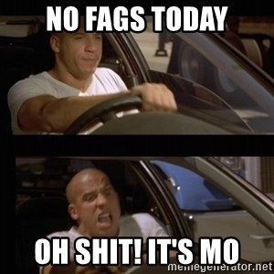 Vin Diesel Car - No Fags today Oh shit! It's Mo