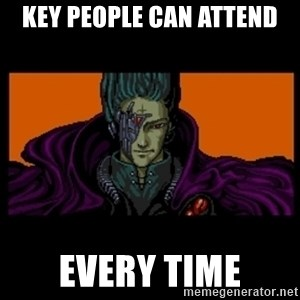 All your base are belong to us - key people can attend every time