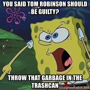 Spongebob Rage - You said tom robinson should be guilty? throw that garbage in the trashcan