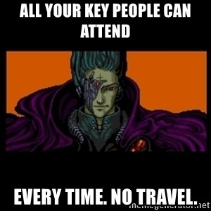 All your base are belong to us - All your key people can attend every time. no travel.