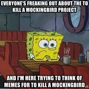 Coffee shop spongebob - Everyone's freaking out about the to kill a mockingbird project and I'm here trying to think of memes for to kill a mockingbird